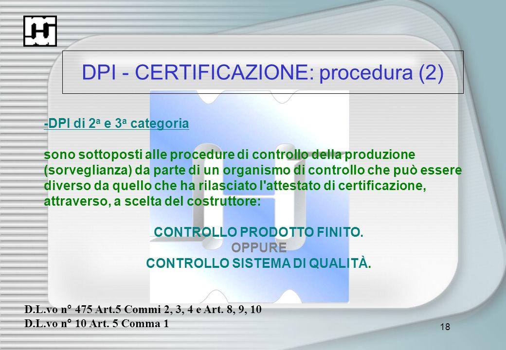 18 DPI - CERTIFICAZIONE: procedura (2) -DPI di 2 a e 3 a categoria sono sottoposti alle procedure di controllo della produzione (sorveglianza) da part