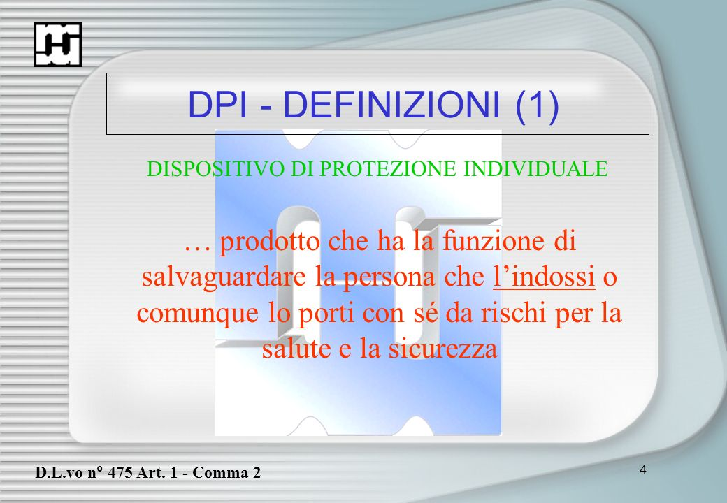 4 DPI - DEFINIZIONI (1) D.L.vo n° 475 Art. 1 - Comma 2 … prodotto che ha la funzione di salvaguardare la persona che lindossi o comunque lo porti con