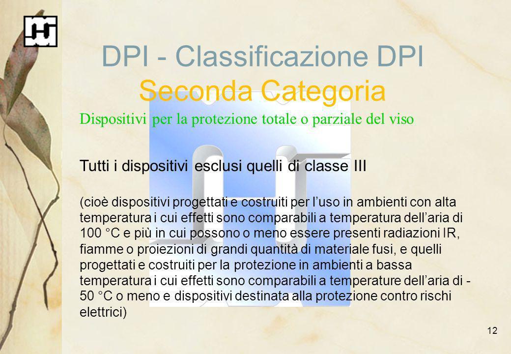 12 DPI - Classificazione DPI Seconda Categoria Dispositivi per la protezione totale o parziale del viso Tutti i dispositivi esclusi quelli di classe I