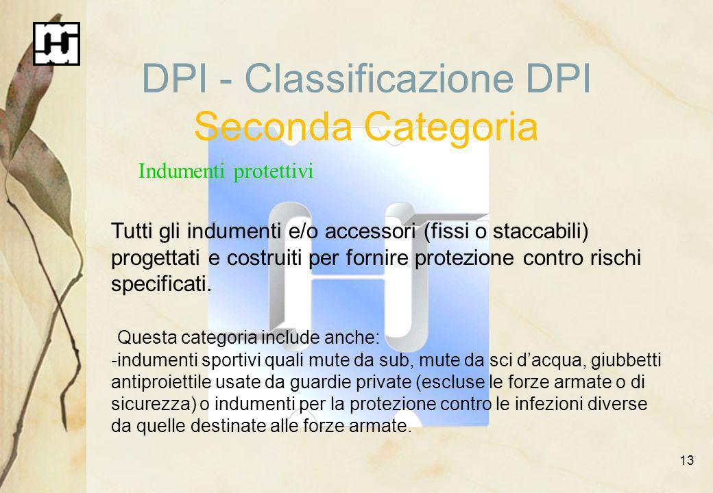 13 DPI - Classificazione DPI Seconda Categoria Indumenti protettivi Tutti gli indumenti e/o accessori (fissi o staccabili) progettati e costruiti per