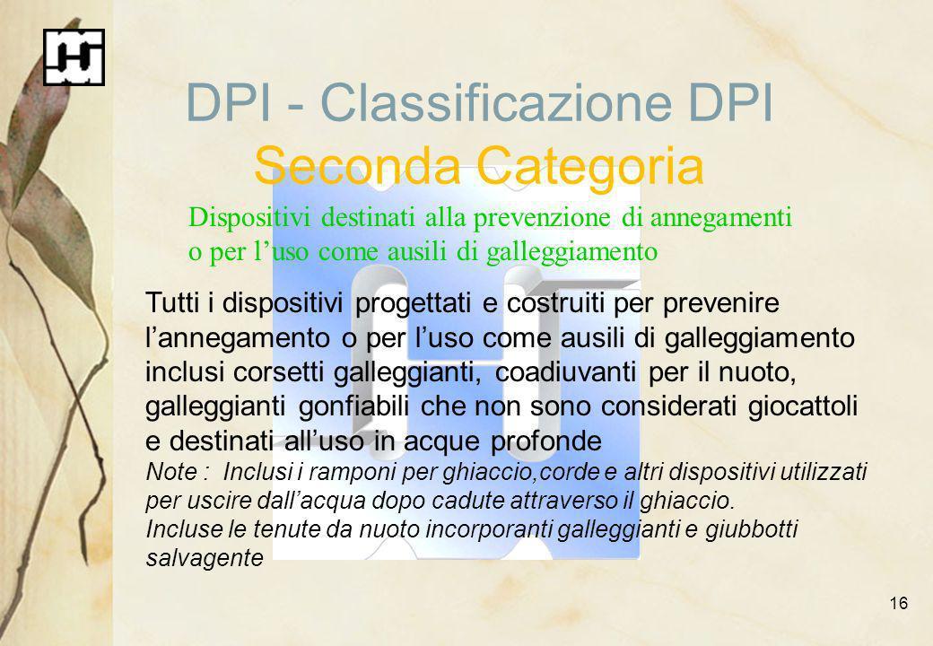 16 DPI - Classificazione DPI Seconda Categoria Dispositivi destinati alla prevenzione di annegamenti o per luso come ausili di galleggiamento Tutti i