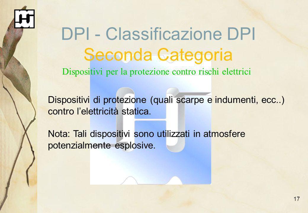 17 DPI - Classificazione DPI Seconda Categoria Dispositivi per la protezione contro rischi elettrici Dispositivi di protezione (quali scarpe e indumen