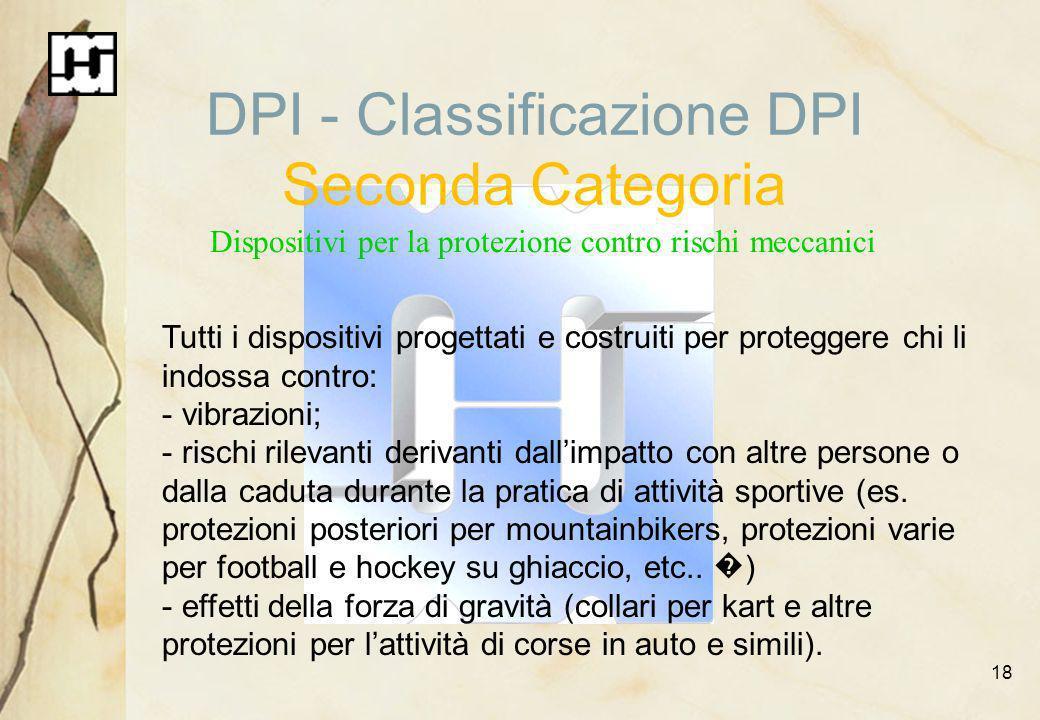 18 DPI - Classificazione DPI Seconda Categoria Dispositivi per la protezione contro rischi meccanici Tutti i dispositivi progettati e costruiti per pr