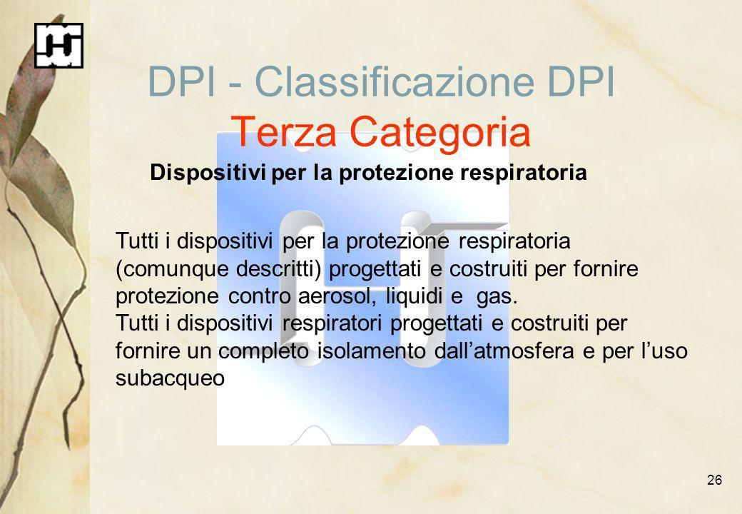 26 DPI - Classificazione DPI Terza Categoria Dispositivi per la protezione respiratoria Tutti i dispositivi per la protezione respiratoria (comunque d