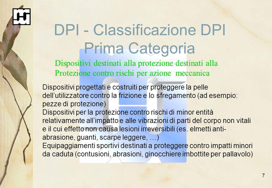 7 DPI - Classificazione DPI Prima Categoria Dispositivi destinati alla protezione destinati alla Protezione contro rischi per azione meccanica Disposi