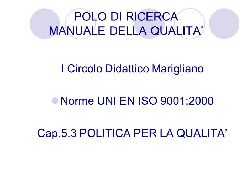 POLO DI RICERCA MANUALE DELLA QUALITA I Circolo Didattico Marigliano Norme UNI EN ISO 9001:2000 Cap.5.3 POLITICA PER LA QUALITA