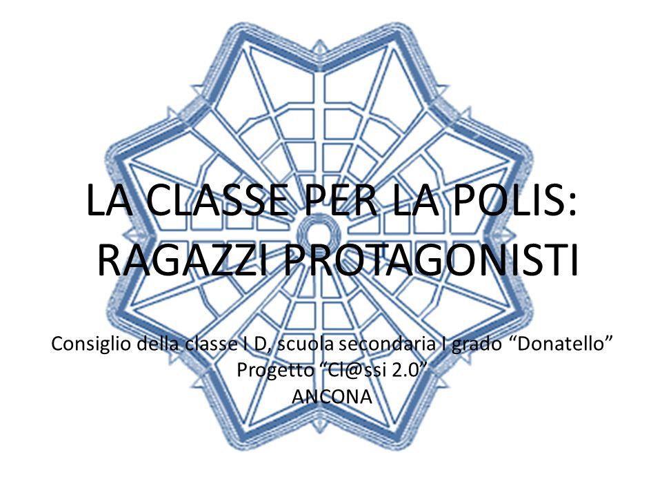 LA CLASSE PER LA POLIS: RAGAZZI PROTAGONISTI Consiglio della classe I D, scuola secondaria I grado Donatello Progetto Cl@ssi 2.0 ANCONA