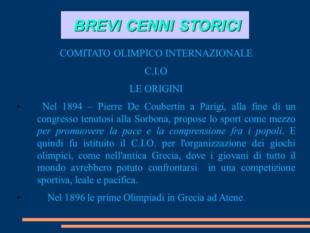BREVI CENNI STORICI COMITATO OLIMPICO INTERNAZIONALE C.I.O LE ORIGINI Nel 1894 – Pierre De Coubertin a Parigi, alla fine di un congresso tenutosi alla