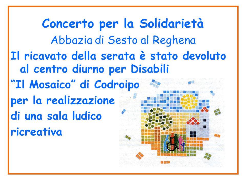 Concerto per la Solidarietà Abbazia di Sesto al Reghena Il ricavato della serata è stato devoluto al centro diurno per Disabili Il Mosaico di Codroipo per la realizzazione di una sala ludico ricreativa