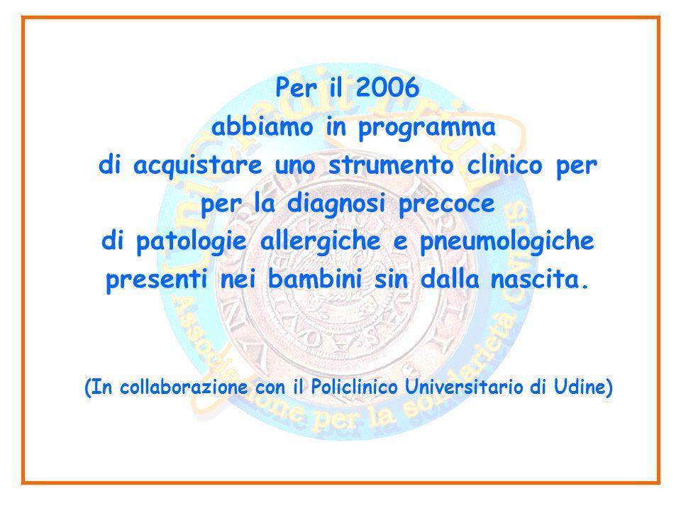Per il 2006 abbiamo in programma di acquistare uno strumento clinico per per la diagnosi precoce di patologie allergiche e pneumologiche presenti nei bambini sin dalla nascita.