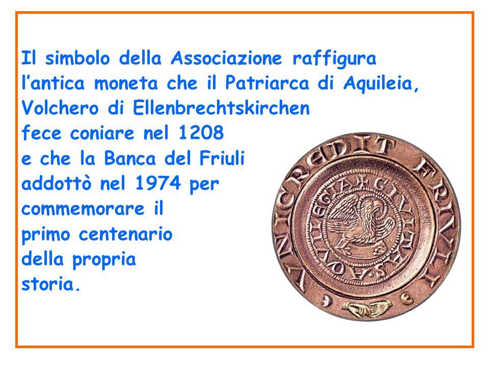 Il simbolo della Associazione raffigura lantica moneta che il Patriarca di Aquileia, Volchero di Ellenbrechtskirchen fece coniare nel 1208 e che la Banca del Friuli addottò nel 1974 per commemorare il primo centenario della propria storia.