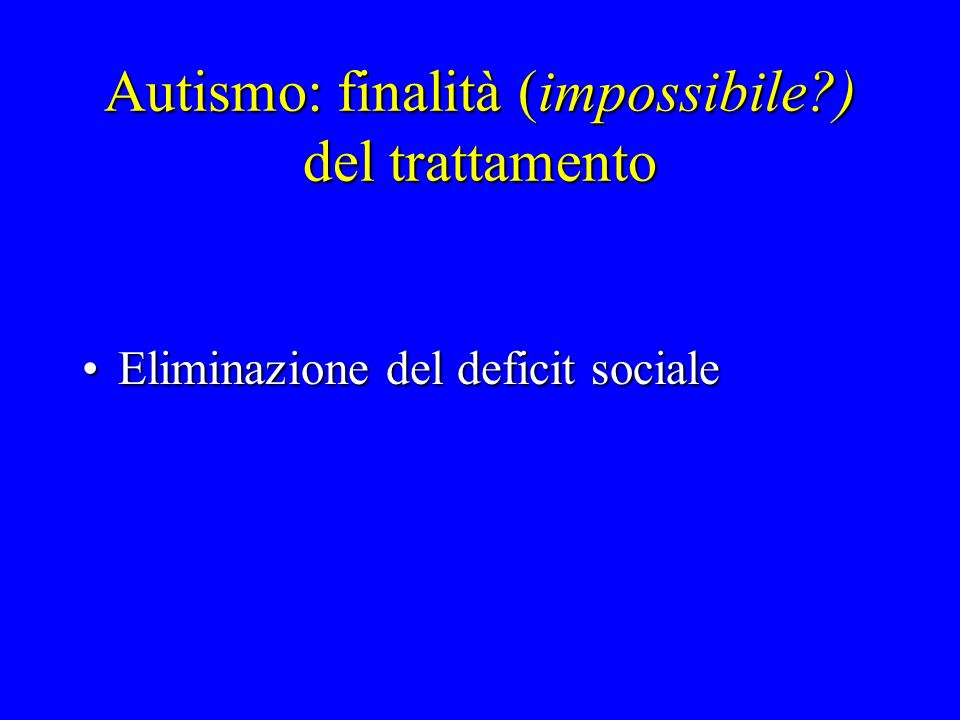 Autismo: finalità (impossibile?) del trattamento Eliminazione del deficit socialeEliminazione del deficit sociale