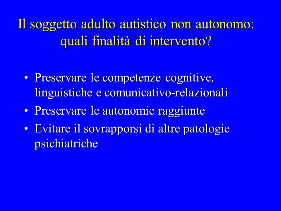 Il soggetto adulto autistico non autonomo: quali finalità di intervento? Preservare le competenze cognitive, linguistiche e comunicativo-relazionaliPr