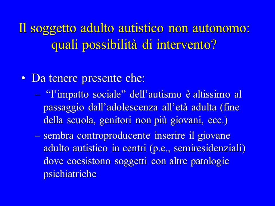 Il soggetto adulto autistico non autonomo: quali possibilità di intervento? Da tenere presente che:Da tenere presente che: – limpatto sociale dellauti