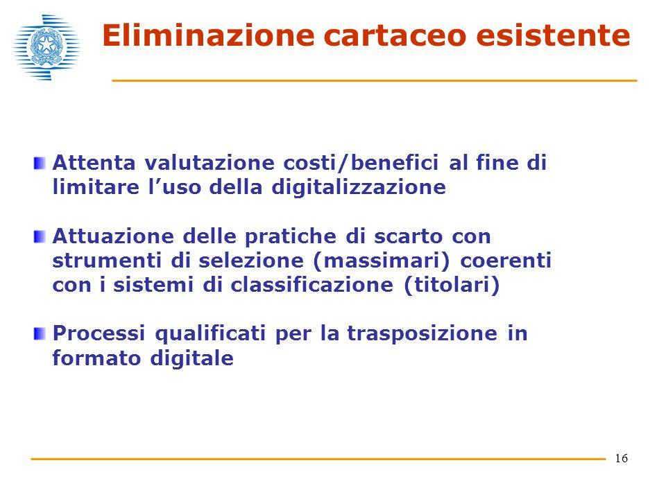 16 Eliminazione cartaceo esistente Attenta valutazione costi/benefici al fine di limitare luso della digitalizzazione Attuazione delle pratiche di scarto con strumenti di selezione (massimari) coerenti con i sistemi di classificazione (titolari) Processi qualificati per la trasposizione in formato digitale