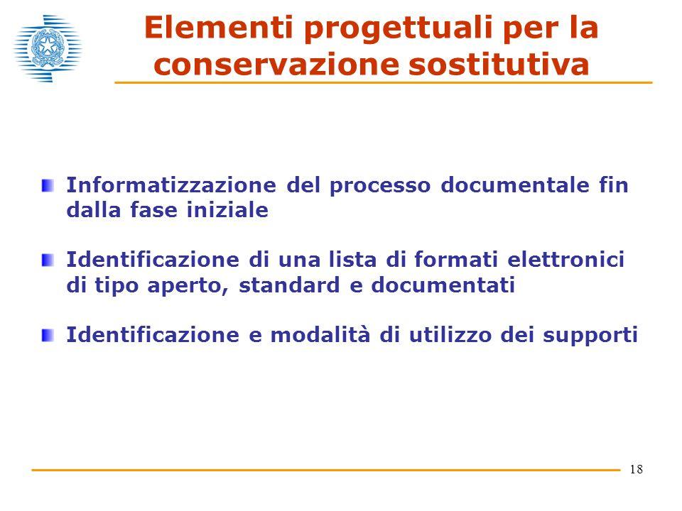 18 Elementi progettuali per la conservazione sostitutiva Informatizzazione del processo documentale fin dalla fase iniziale Identificazione di una lista di formati elettronici di tipo aperto, standard e documentati Identificazione e modalità di utilizzo dei supporti