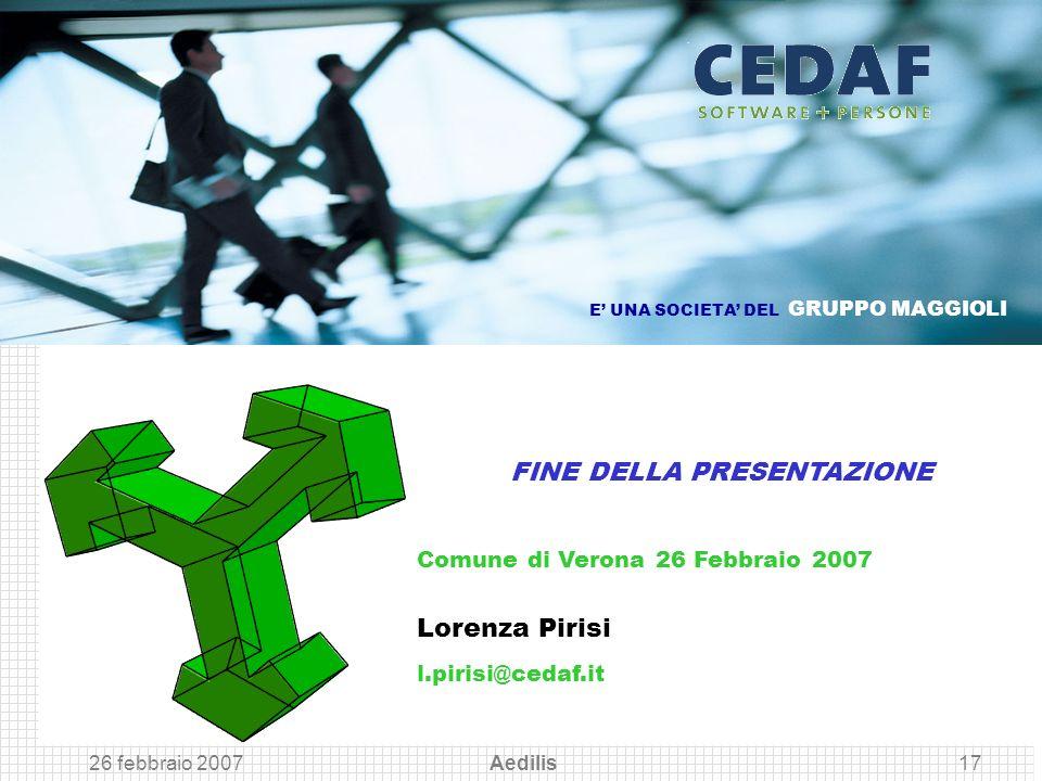 26 febbraio 2007 Aedilis17 Comune di Verona 26 Febbraio 2007 Lorenza Pirisi l.pirisi@cedaf.it FINE DELLA PRESENTAZIONE E UNA SOCIETA DEL GRUPPO MAGGIO