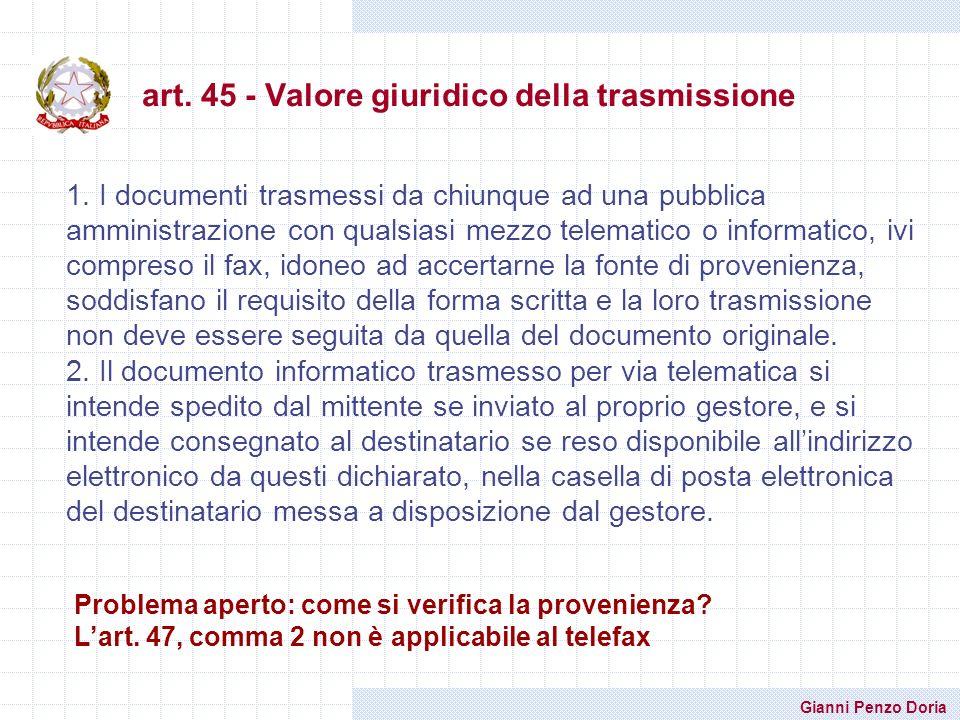 Gianni Penzo Doria art. 45 - Valore giuridico della trasmissione 1. I documenti trasmessi da chiunque ad una pubblica amministrazione con qualsiasi me