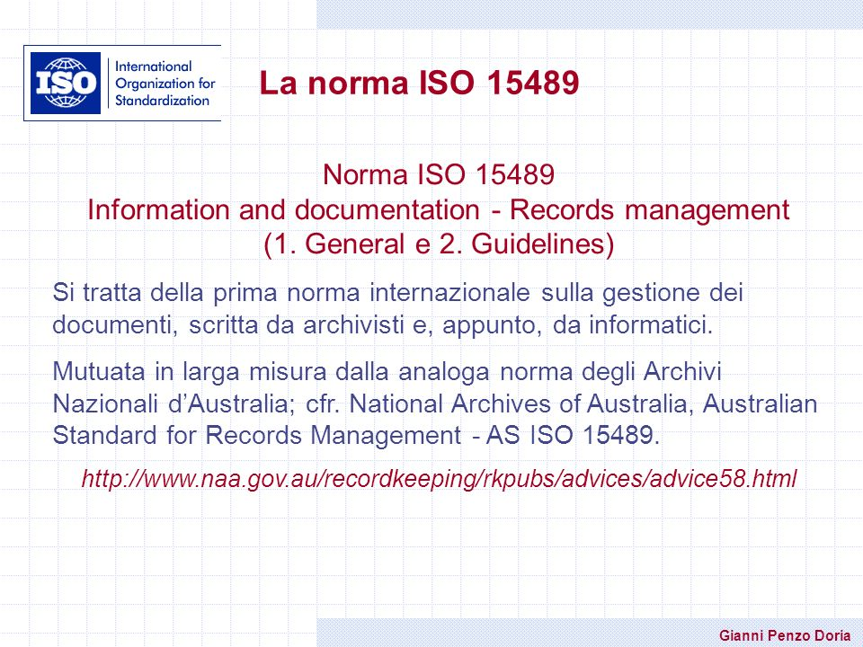 Gianni Penzo Doria La norma ISO 15489 Norma ISO 15489 Information and documentation - Records management (1. General e 2. Guidelines) Si tratta della