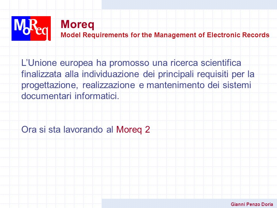 Gianni Penzo Doria Moreq Model Requirements for the Management of Electronic Records LUnione europea ha promosso una ricerca scientifica finalizzata a