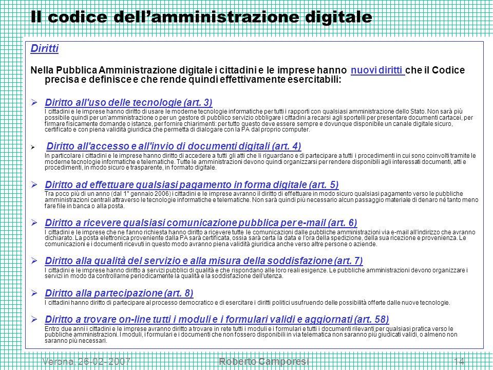 Verona, 26-02- 2007Roberto Camporesi14 Il codice dellamministrazione digitale Diritti Nella Pubblica Amministrazione digitale i cittadini e le imprese hanno nuovi diritti che il Codice precisa e definisce e che rende quindi effettivamente esercitabili: Diritto all uso delle tecnologie (art.