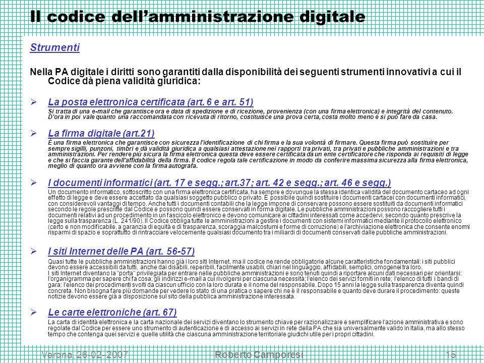 Verona, 26-02- 2007Roberto Camporesi15 Il codice dellamministrazione digitale Strumenti Nella PA digitale i diritti sono garantiti dalla disponibilità dei seguenti strumenti innovativi a cui il Codice dà piena validità giuridica: La posta elettronica certificata (art.