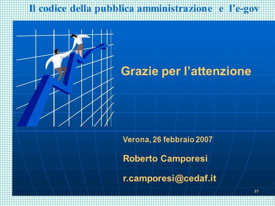 37 Grazie per lattenzione Verona, 26 febbraio 2007 Roberto Camporesi r.camporesi@cedaf.it Il codice della pubblica amministrazione e le-gov