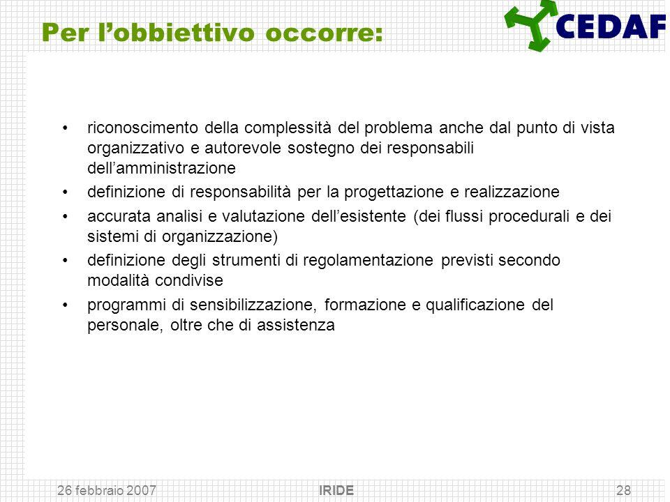 26 febbraio 2007 IRIDE28 Per lobbiettivo occorre: riconoscimento della complessità del problema anche dal punto di vista organizzativo e autorevole so