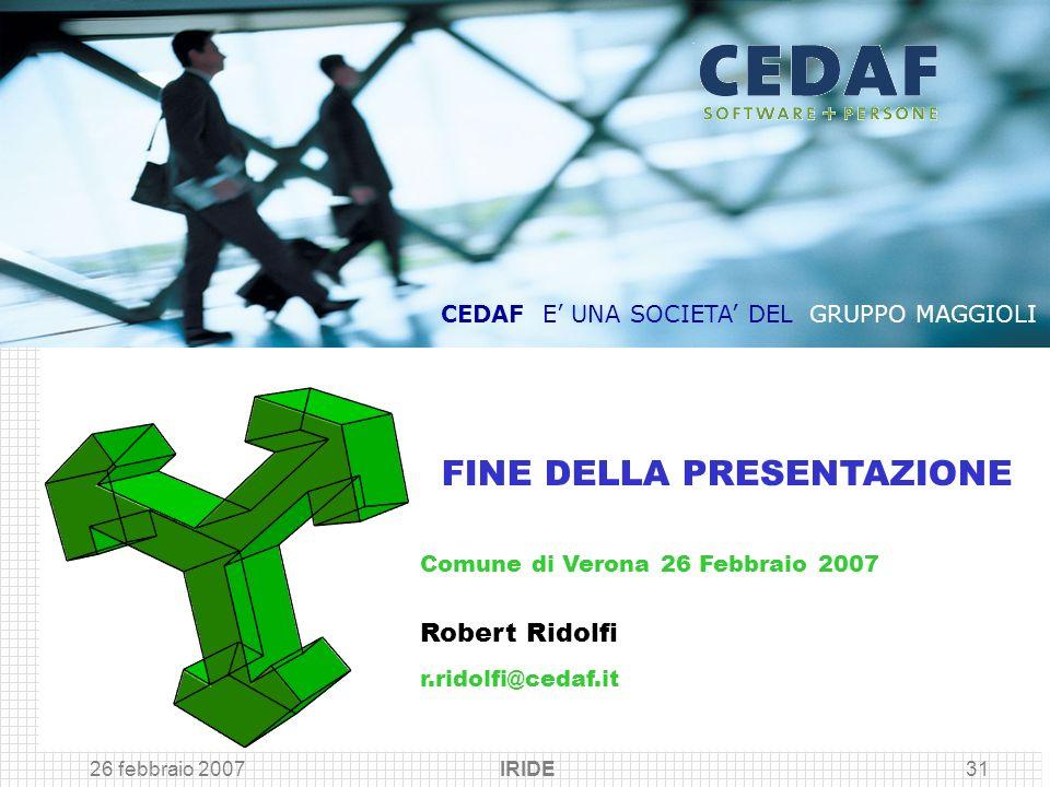 26 febbraio 2007 IRIDE31 Comune di Verona 26 Febbraio 2007 Robert Ridolfi r.ridolfi@cedaf.it FINE DELLA PRESENTAZIONE CEDAF E UNA SOCIETA DEL GRUPPO M