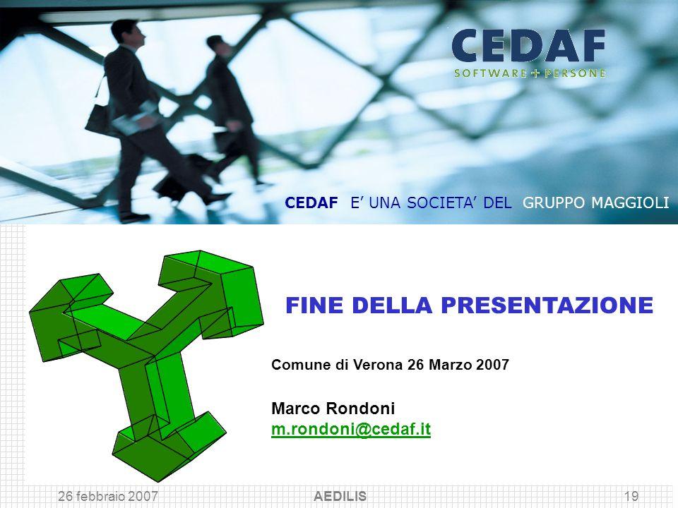 26 febbraio 2007 AEDILIS19 Comune di Verona 26 Marzo 2007 Marco Rondoni m.rondoni@cedaf.it FINE DELLA PRESENTAZIONE CEDAF E UNA SOCIETA DEL GRUPPO MAG