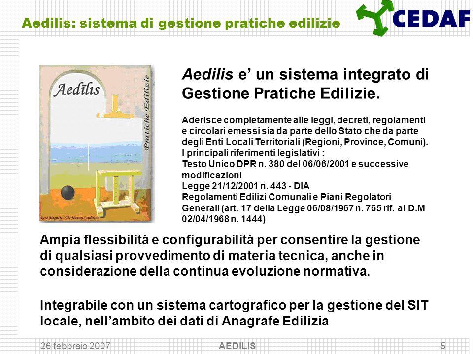 26 febbraio 2007 AEDILIS5 Aedilis: sistema di gestione pratiche edilizie Ampia flessibilità e configurabilità per consentire la gestione di qualsiasi