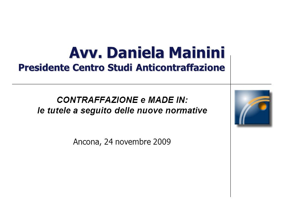 Avv. Daniela Mainini Presidente Centro Studi Anticontraffazione CONTRAFFAZIONE e MADE IN: le tutele a seguito delle nuove normative Ancona, 24 novembr