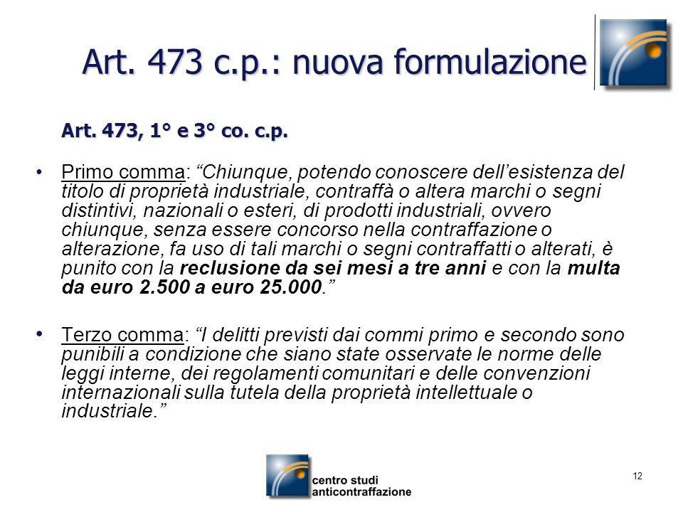 12 Art. 473 c.p.: nuova formulazione Art. 473, 1° e 3° co. c.p. Primo comma: Chiunque, potendo conoscere dellesistenza del titolo di proprietà industr