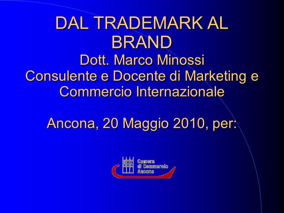 DAL TRADEMARK AL BRAND Dott. Marco Minossi Consulente e Docente di Marketing e Commercio Internazionale Ancona, 20 Maggio 2010, per: