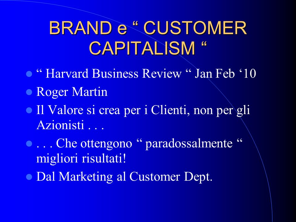 BRAND e CUSTOMER CAPITALISM BRAND e CUSTOMER CAPITALISM Harvard Business Review Jan Feb 10 Roger Martin Il Valore si crea per i Clienti, non per gli A