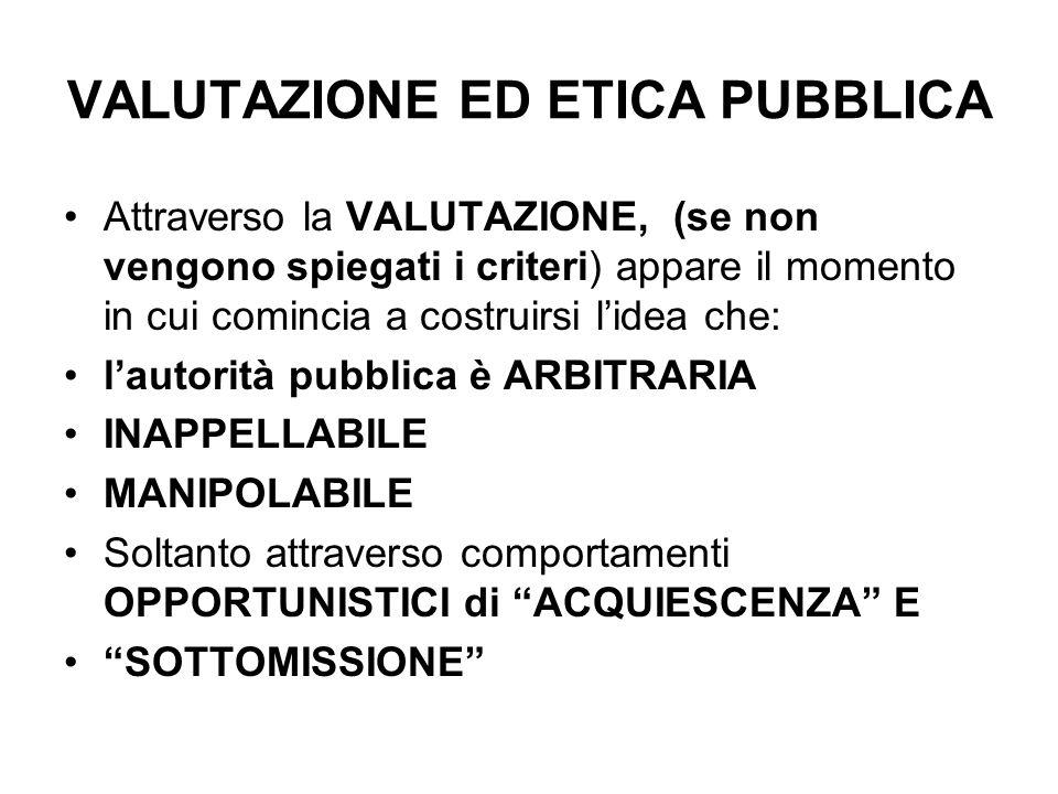 VALUTAZIONE ED ETICA PUBBLICA Attraverso la VALUTAZIONE, (se non vengono spiegati i criteri) appare il momento in cui comincia a costruirsi lidea che: