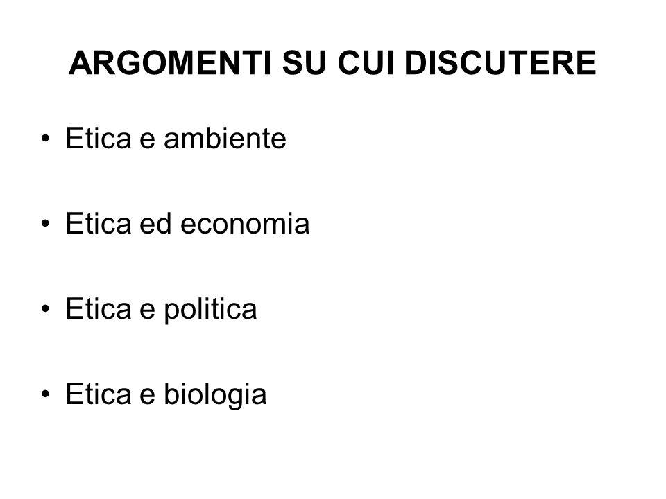 ARGOMENTI SU CUI DISCUTERE Etica e ambiente Etica ed economia Etica e politica Etica e biologia