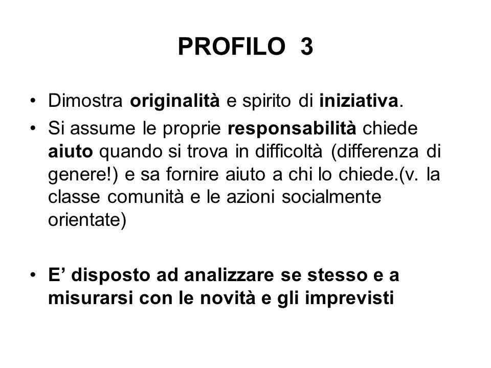 PROFILO 3 Dimostra originalità e spirito di iniziativa. Si assume le proprie responsabilità chiede aiuto quando si trova in difficoltà (differenza di