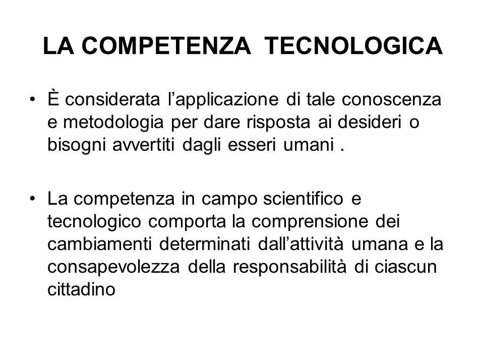 LA COMPETENZA TECNOLOGICA È considerata lapplicazione di tale conoscenza e metodologia per dare risposta ai desideri o bisogni avvertiti dagli esseri