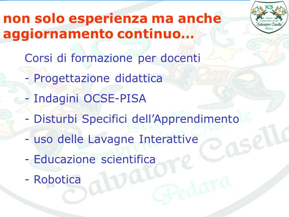 non solo esperienza ma anche aggiornamento continuo… Corsi di formazione per docenti - Progettazione didattica - Indagini OCSE-PISA - Disturbi Specifi
