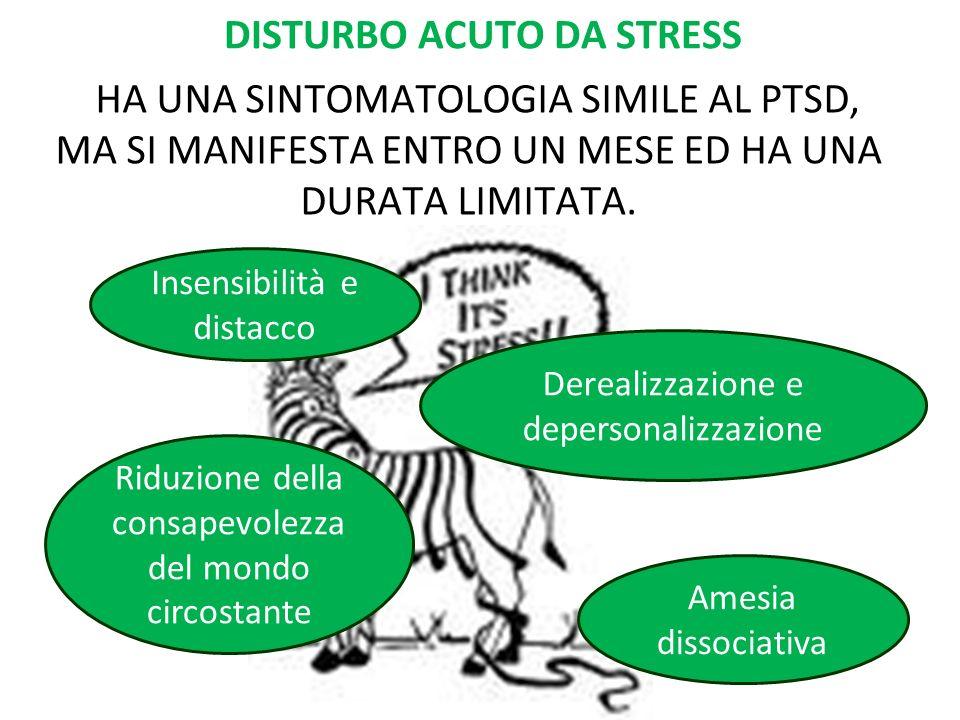 DISTURBO ACUTO DA STRESS HA UNA SINTOMATOLOGIA SIMILE AL PTSD, MA SI MANIFESTA ENTRO UN MESE ED HA UNA DURATA LIMITATA. Insensibilità e distacco Riduz