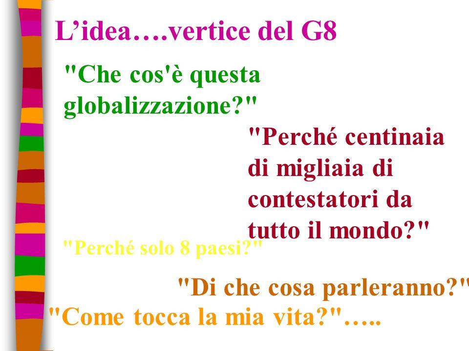 Lidea….vertice del G8 Perché solo 8 paesi? Perché centinaia di migliaia di contestatori da tutto il mondo? Di che cosa parleranno? Che cos è questa globalizzazione? Come tocca la mia vita? …..