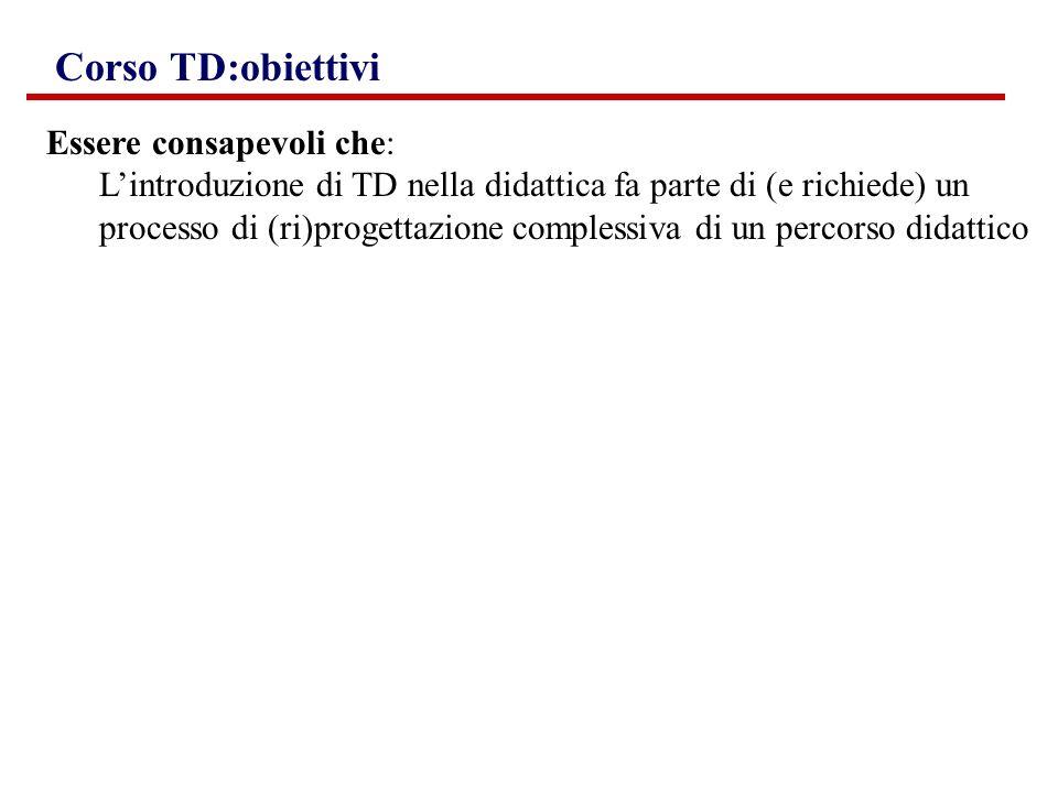 Corso TD:obiettivi Essere consapevoli che: Lintroduzione di TD nella didattica fa parte di (e richiede) un processo di (ri)progettazione complessiva d
