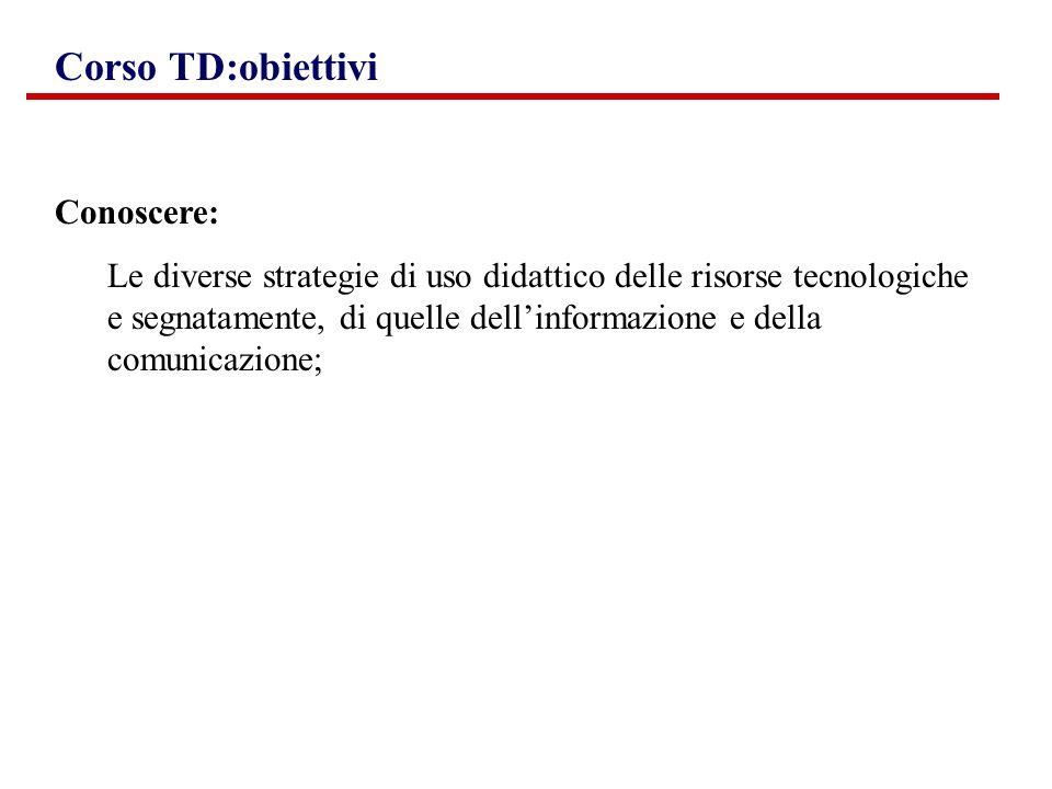 Conoscere: Le diverse strategie di uso didattico delle risorse tecnologiche e segnatamente, di quelle dellinformazione e della comunicazione; Corso TD