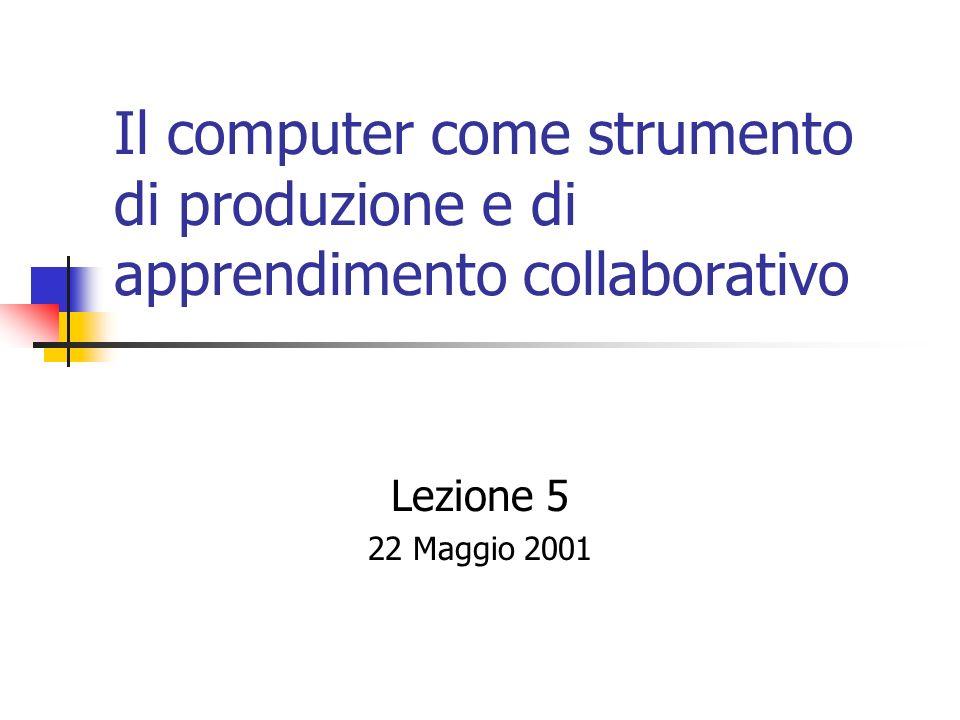 Il computer come strumento di produzione e di apprendimento collaborativo Lezione 5 22 Maggio 2001