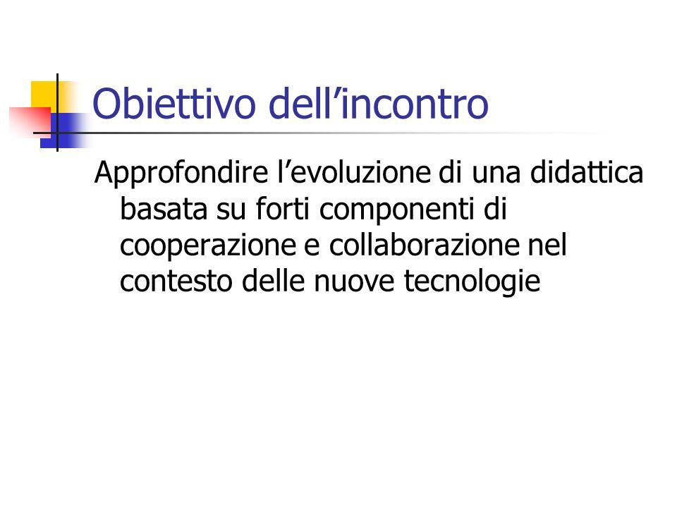Obiettivo dellincontro Approfondire levoluzione di una didattica basata su forti componenti di cooperazione e collaborazione nel contesto delle nuove tecnologie