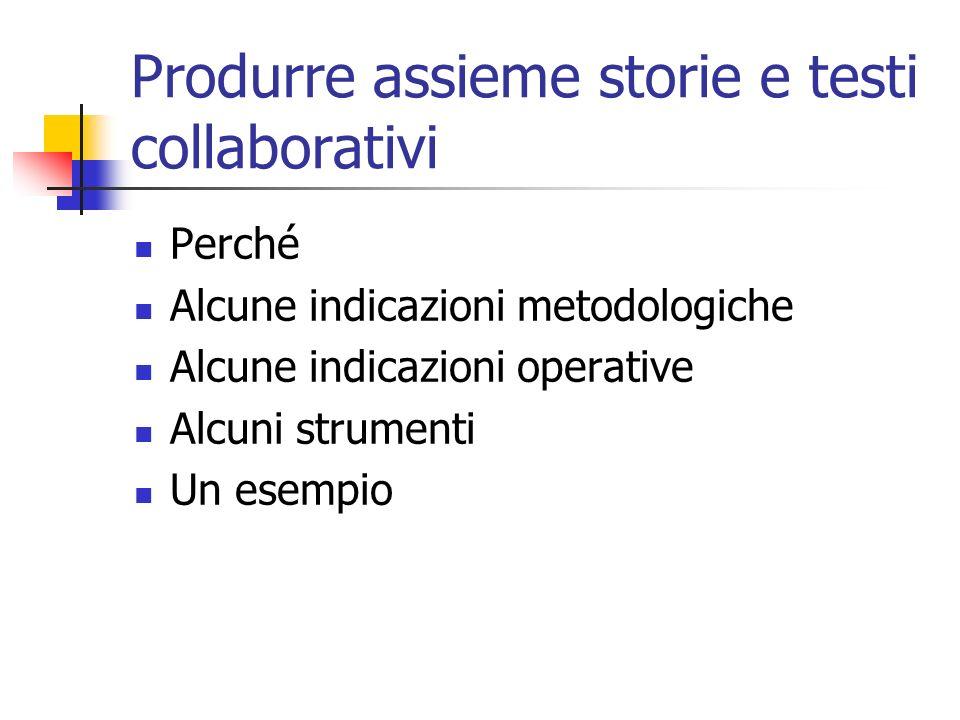 Produrre assieme storie e testi collaborativi Perché Alcune indicazioni metodologiche Alcune indicazioni operative Alcuni strumenti Un esempio