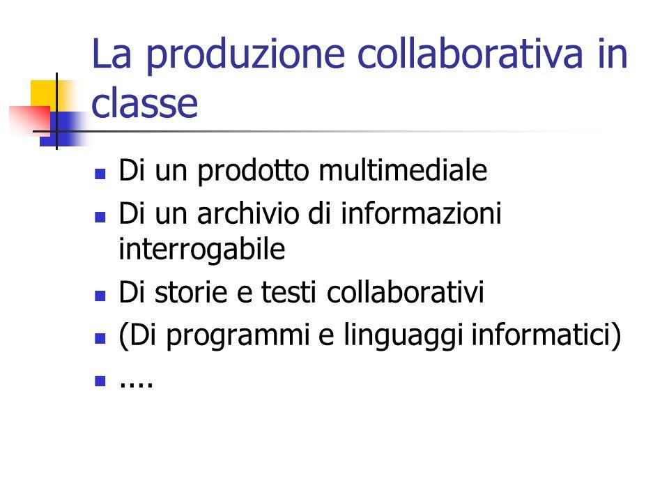 La produzione collaborativa in classe Di un prodotto multimediale Di un archivio di informazioni interrogabile Di storie e testi collaborativi (Di programmi e linguaggi informatici)....