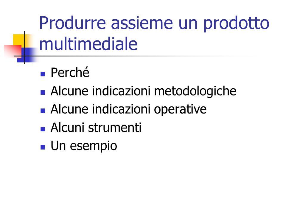 Produrre assieme un prodotto multimediale Perché Alcune indicazioni metodologiche Alcune indicazioni operative Alcuni strumenti Un esempio