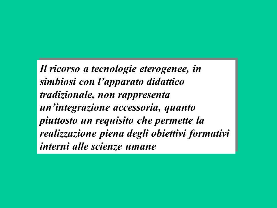 Il ricorso a tecnologie eterogenee, in simbiosi con lapparato didattico tradizionale, non rappresenta unintegrazione accessoria, quanto piuttosto un requisito che permette la realizzazione piena degli obiettivi formativi interni alle scienze umane